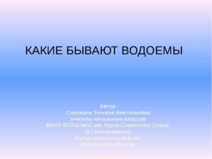 КАКИЕ БЫВАЮТ ВОДОЕМЫ Автор Сорокина Татьяна Анатольевна учитель начальных кла