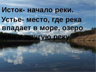 Исток- начало реки. Устье- место, где река впадает в море, озеро или в другу