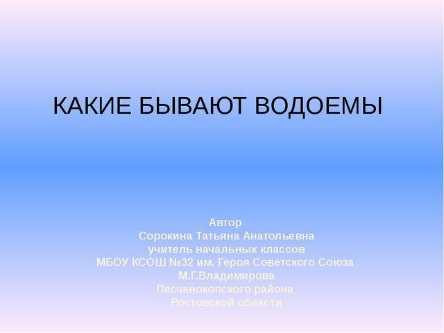 КАКИЕ БЫВАЮТ ВОДОЕМЫ Автор Сорокина Татьяна Анатольевна учитель начальных кла...