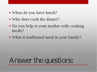 Answer the questions: When do you have lunch? Who does cook the dinner? Do yo