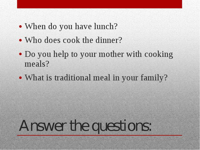 Answer the questions: When do you have lunch? Who does cook the dinner? Do yo...