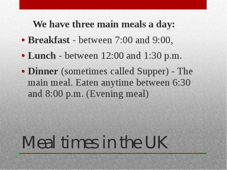 Meal times in the UK 	We have three main meals a day: Breakfast - between 7:0...