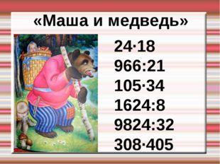 «Маша и медведь» 24∙18 966:21 105∙34 1624:8 9824:32 308∙405