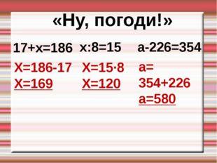 17+х=186 «Ну, погоди!» х:8=15 а-226=354 Х=186-17 Х=169 Х=15∙8 Х=120 а= 354+22