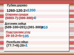 Рубим дерево 1260-120:2= 1200 Откроем сундук (5003-7)∙(300-300)= 0 Догоним за