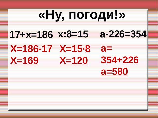 17+х=186 «Ну, погоди!» х:8=15 а-226=354 Х=186-17 Х=169 Х=15∙8 Х=120 а= 354+22...