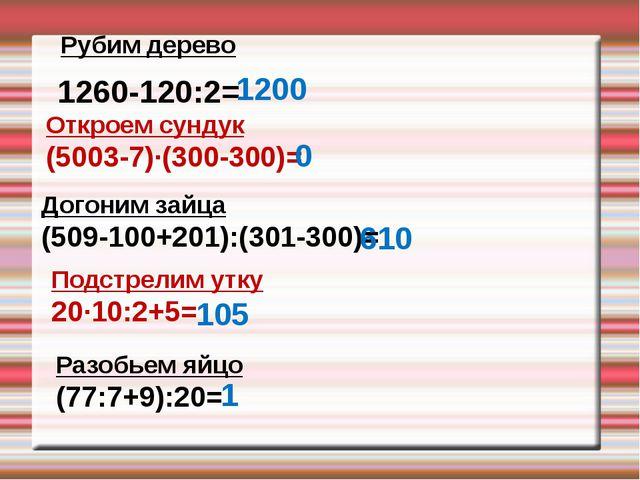 Рубим дерево 1260-120:2= 1200 Откроем сундук (5003-7)∙(300-300)= 0 Догоним за...