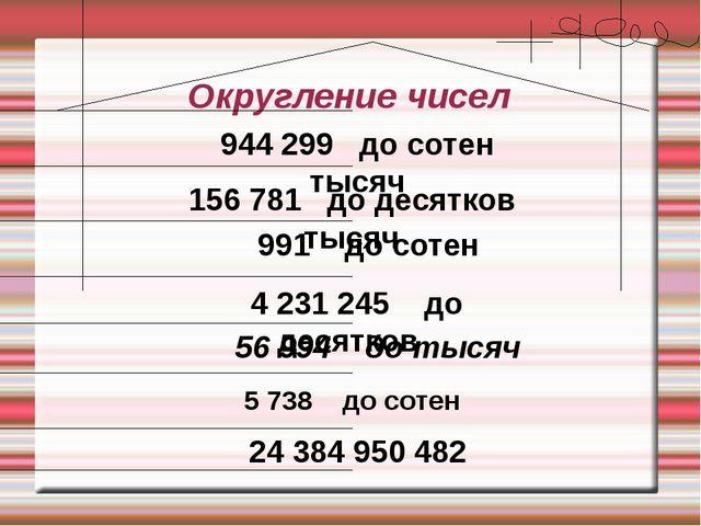 Округление чисел 5 738 до сотен 56 994 до тысяч 4 231 245 до десятков 991 до...