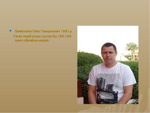 Валиахметов Юлюс Тимерханович 1969 г.р. Ученик нашей школы ,год службы ,1987-...