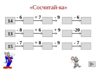 «Сосчитай-ка» 14 8 15 6 0 - 6 + 7 - 9 - 6 13 5 11 20 0 - 8 + 6 + 9 -20 15 8 1