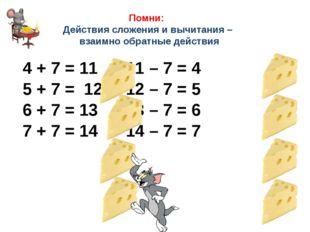 Помни: Действия сложения и вычитания – взаимно обратные действия 4 + 7 = 11 1