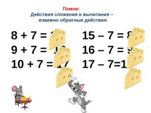 Помни: Действия сложения и вычитания – взаимно обратные действия 8 + 7 = 15 1