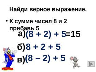 Найди верное выражение. К сумме чисел 8 и 2 прибавь 5 8 + 2 + 5 (8 + 2) + 5 (