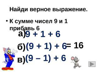 Найди верное выражение. К сумме чисел 9 и 1 прибавь 6 9 + 1 + 6 (9 + 1) + 6 (