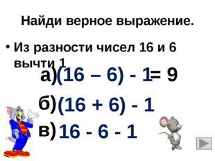 Найди верное выражение. Из разности чисел 16 и 6 вычти 1 16 - 6 - 1 (16 + 6)