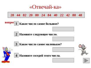 «Отвечай-ка» Какое число самое большое? 28 44 82 20 80 24 84 40 22 42 88 48 в