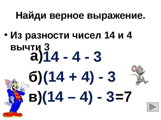 Найди верное выражение. Из разности чисел 14 и 4 вычти 3 14 - 4 - 3 (14 + 4)...