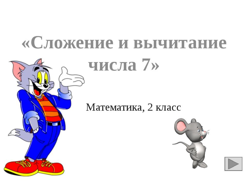 «Сложение и вычитание числа 7» Математика, 2 класс