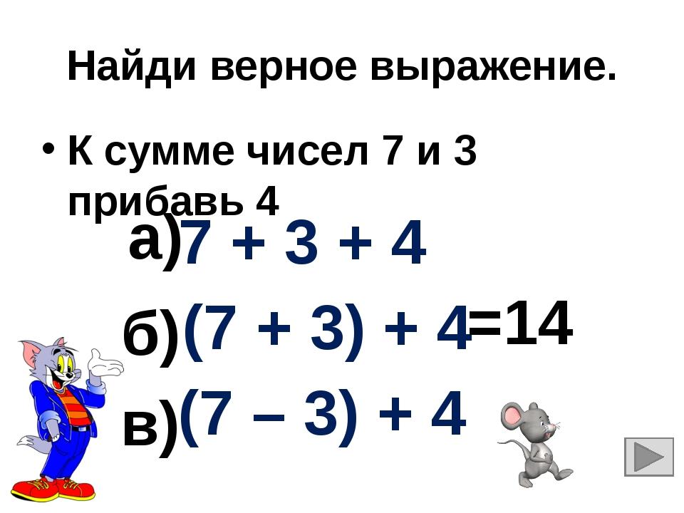 Найди верное выражение. К сумме чисел 7 и 3 прибавь 4 7 + 3 + 4 (7 + 3) + 4 (...