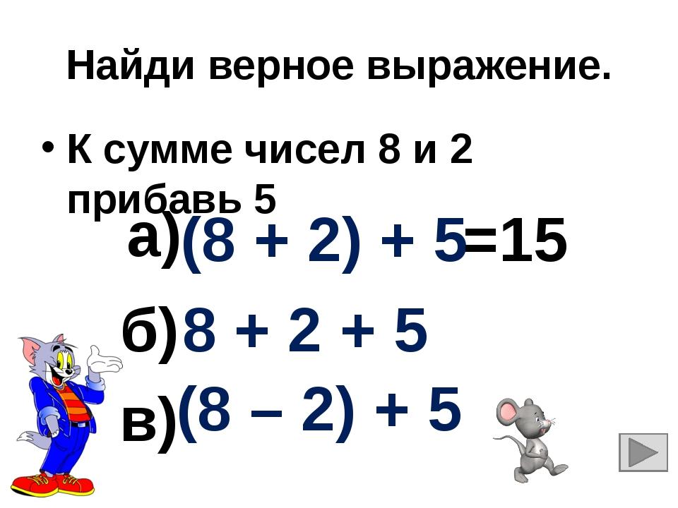 Найди верное выражение. К сумме чисел 8 и 2 прибавь 5 8 + 2 + 5 (8 + 2) + 5 (...