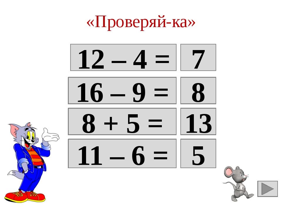 «Проверяй-ка» 12 – 4 = 8 7 16 – 9 = 7 8 8 + 5 = Да 13 11 – 6 = Да 5