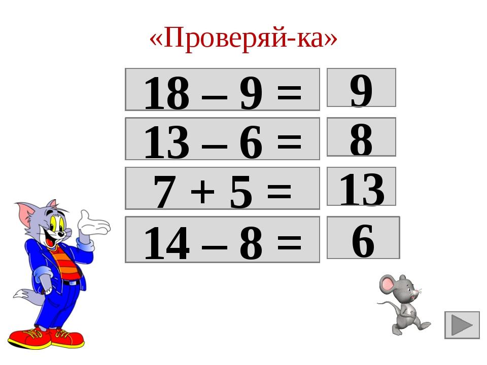 «Проверяй-ка» 18 – 9 = Да 9 13 – 6 = 7 8 7 + 5 = 12 13 14 – 8 = Да 6