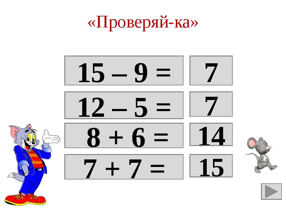 «Проверяй-ка» 15 – 9 = 6 7 12 – 5 = Да 7 8 + 6 = Да 14 7 + 7 = 14 15
