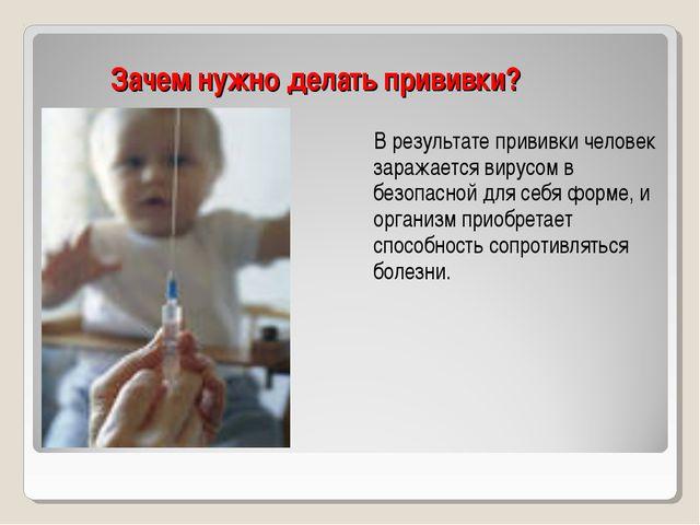 Зачем нужно делать прививки? В результате прививки человек заражается вирусом...