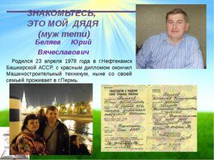 ЗНАКОМЬТЕСЬ, ЭТО МОЙ ДЯДЯ (муж тети) Беляев Юрий Вячеславович Родился 23 апре