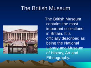 The British Museum The British Museum contains the most important collections