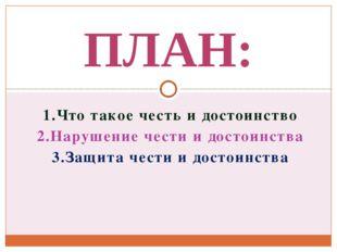 1.Что такое честь и достоинство 2.Нарушение чести и достоинства 3.Защита чест