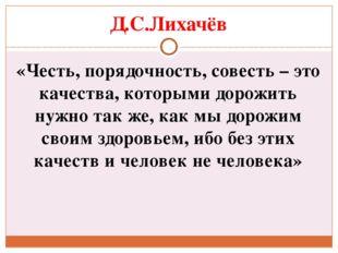 Д.С.Лихачёв «Честь, порядочность, совесть – это качества, которыми дорожить н