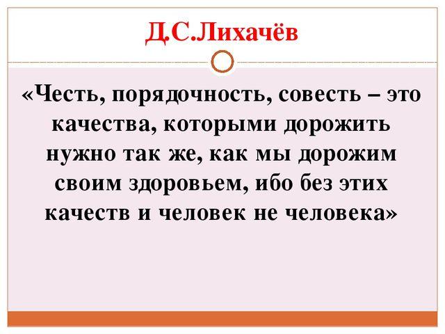 Д.С.Лихачёв «Честь, порядочность, совесть – это качества, которыми дорожить н...