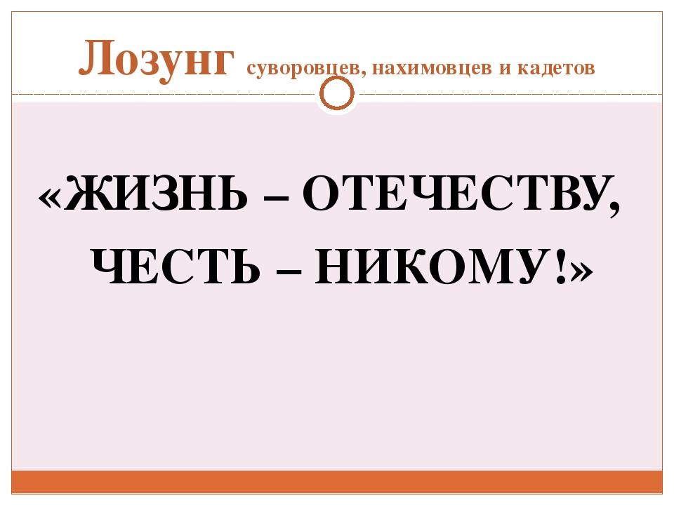 Лозунг суворовцев, нахимовцев и кадетов «ЖИЗНЬ – ОТЕЧЕСТВУ, ЧЕСТЬ – НИКОМУ!»