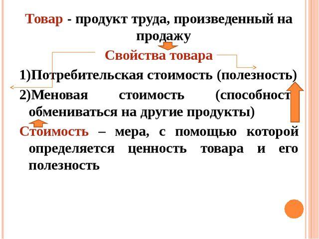 Товар - продукт труда, произведенный на продажу Свойства товара 1)Потребитель...