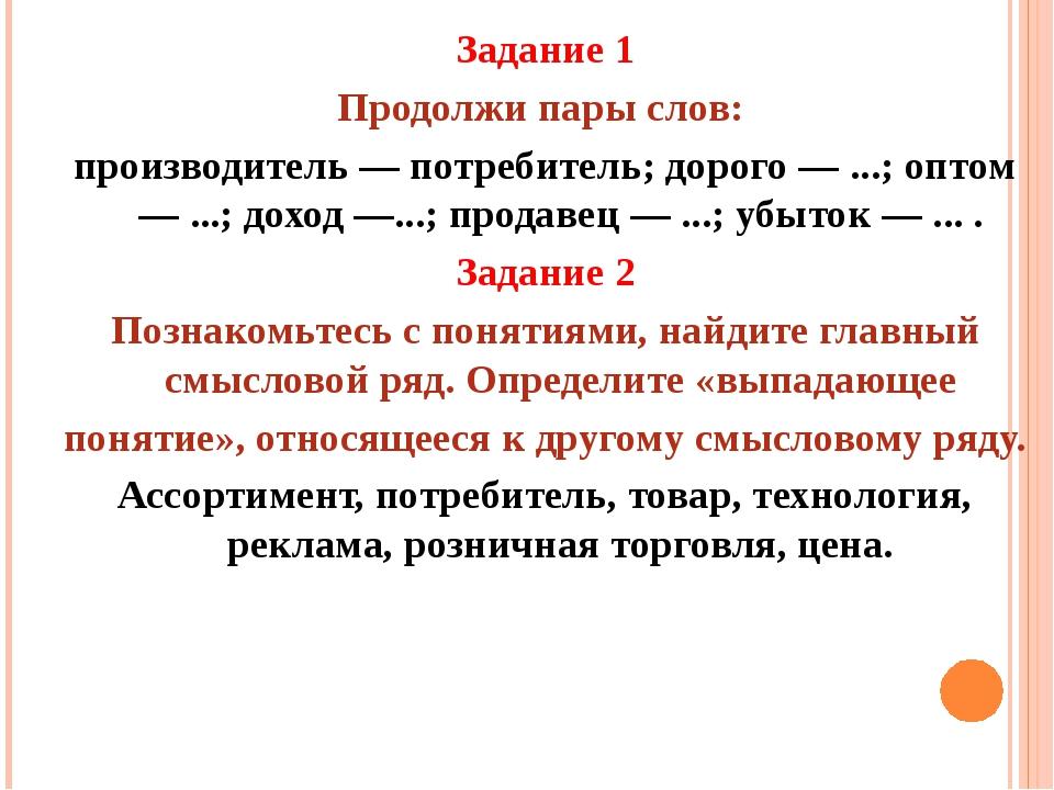 Задание 1 Продолжи пары слов: производитель — потребитель; дорого — ...; опто...