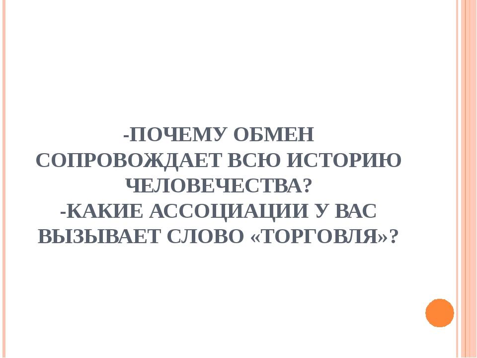 -ПОЧЕМУ ОБМЕН СОПРОВОЖДАЕТ ВСЮ ИСТОРИЮ ЧЕЛОВЕЧЕСТВА? -КАКИЕ АССОЦИАЦИИ У ВАС...