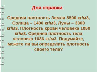 Для справки. Средняя плотность Земли 5500 кг/м3, Солнца – 1400 кг/м3, Луны –