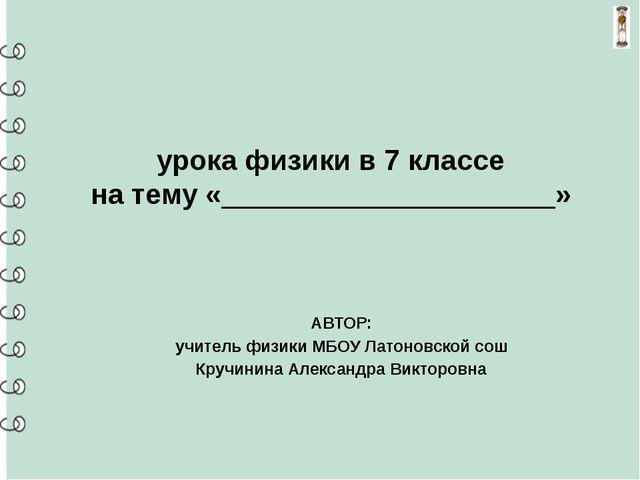 урока физики в 7 классе на тему «_____________________» АВТОР: учитель физик...