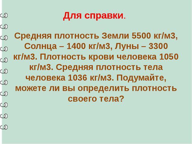 Для справки. Средняя плотность Земли 5500 кг/м3, Солнца – 1400 кг/м3, Луны –...