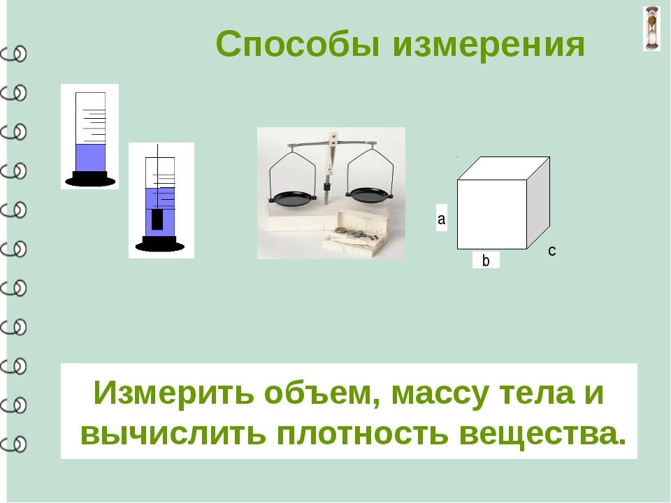 Способы измерения а b c Измерить объем, массу тела и вычислить плотность вещ...