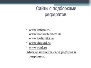 Сайты с подборками рефератов. www.referat.ru www.bankreferatov.ru www.kulichi