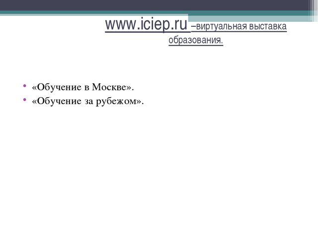 www.iciep.ru –виртуальная выставка образования. «Обучение в Москве». «Обучени...