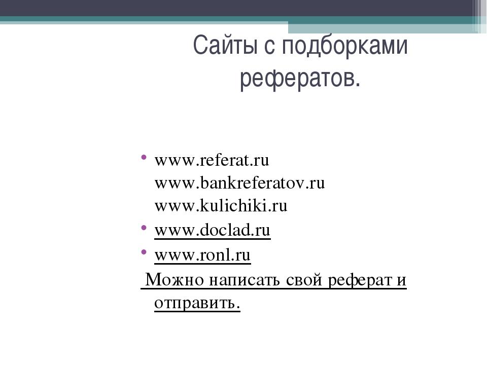 Сайты с подборками рефератов. www.referat.ru www.bankreferatov.ru www.kulichi...