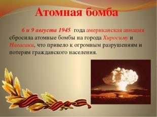 Атомная бомба  6и9 августа1945 годаамериканская авиация сбросила атомные