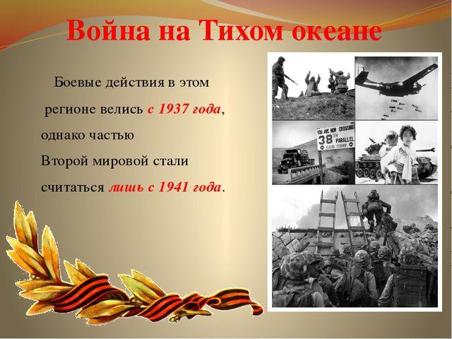 Война на Тихом океане Боевые действия в этом регионе велись с 1937 года, одна...