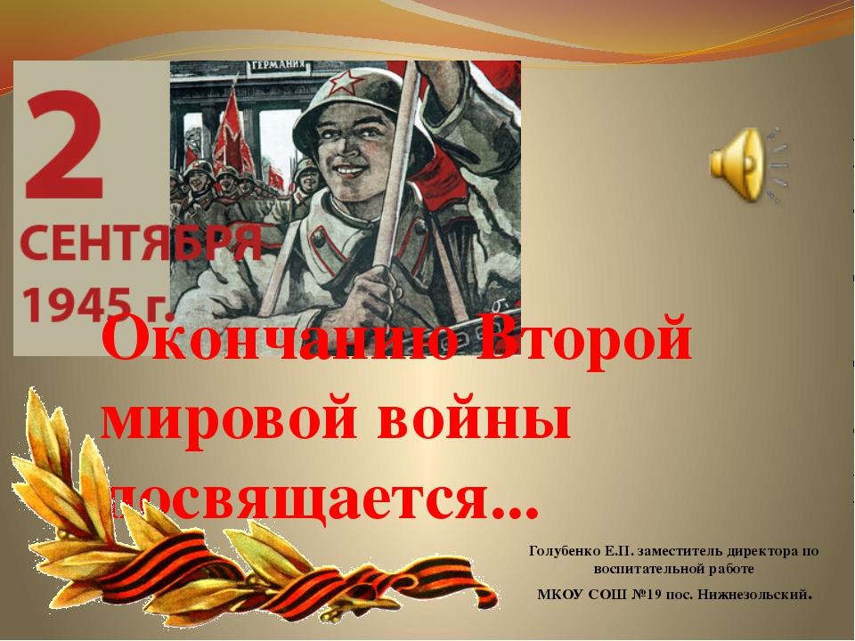 Окончанию Второй мировой войны посвящается... Голубенко Е.П. заместитель дире...