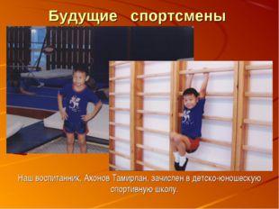 Будущие спортсмены Наш воспитанник, Ахонов Тамирлан, зачислен в детско-юношес