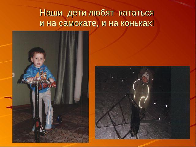 Наши дети любят кататься и на самокате, и на коньках!