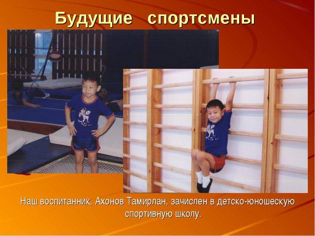 Будущие спортсмены Наш воспитанник, Ахонов Тамирлан, зачислен в детско-юношес...